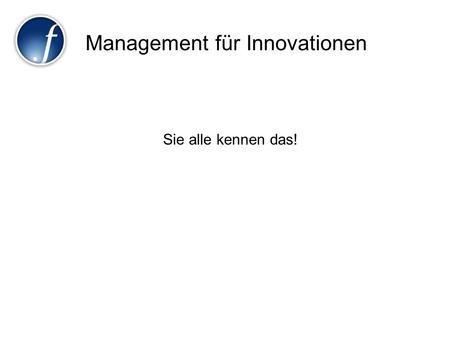 Management für Innovationen Sie alle kennen das!.