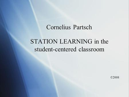 Cornelius Partsch STATION LEARNING in the student-centered classroom ©2008 STATION LEARNING in the student-centered classroom ©2008.