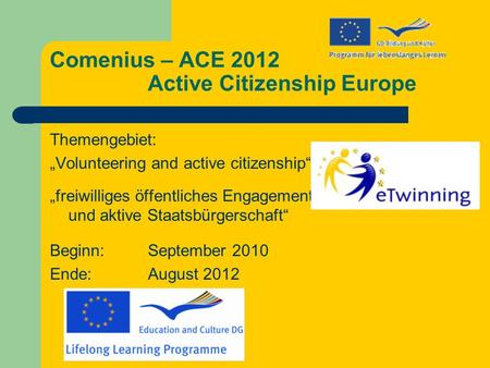 Comenius – ACE 2012 Active Citizenship Europe Themengebiet: Volunteering and active citizenship freiwilliges öffentliches Engagement und aktive Staatsbürgerschaft.