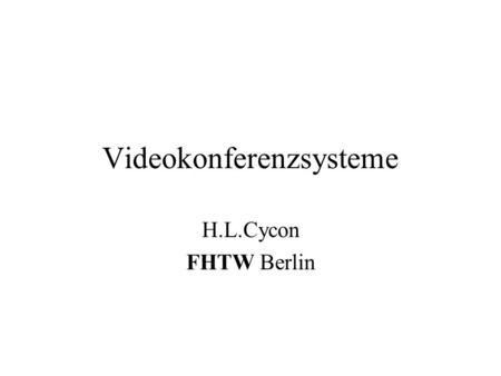 Videokonferenzsysteme H.L.Cycon FHTW Berlin. VideoKonferenzsysteme2 Inhalt Überblick Desktop VC Kodierung Audio Video Standards Realisierungen Demonstration.