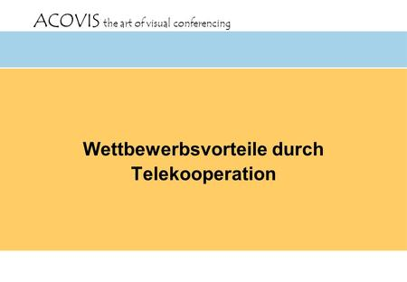 ACOVIS the art of visual conferencing Wettbewerbsvorteile durch Telekooperation.