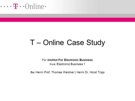 ~ IEB ~ EB 1 ~ ~ Hr. Prof. Weidner ~ Hr. Dr. Tripp ~ T – Online Case Study Für: Institut For Electronic Business Kurs: Electronic Business 1 Bei: Herrn.