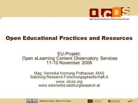 Co-funded by the EU Commission Attribution-Share Alike 2.5 License Open Educational Practices and Resources EU-Projekt: Open eLearning Content Observatory.