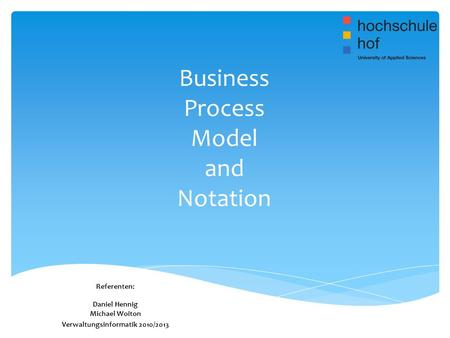 Business Process Model and Notation Referenten: Daniel Hennig Michael Woiton Verwaltungsinformatik 2010/2013.