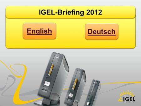 IGEL-Briefing 2012 English Deutsch. IGEL-Briefing Director Sales February, 2012 Erhard Behnke Managed Thin Client Soft- and Hardware Solutions.