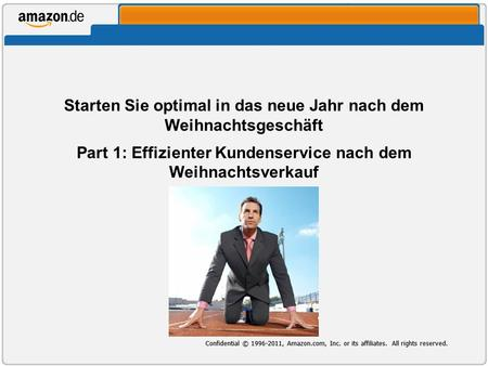 Confidential © 1996-2011, Amazon.com, Inc. or its affiliates. All rights reserved. Starten Sie optimal in das neue Jahr nach dem Weihnachtsgeschäft Part.