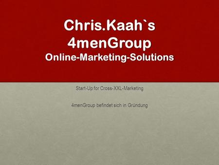 Chris.Kaah`s 4menGroup Online-Marketing-Solutions Start-Up for Cross-XXL-Marketing 4menGroup befindet sich in Gründung.