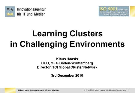 MFG - Mehr Innovation mit IT und Medien © 19.10.2010, Klaus Haasis, MFG Baden-Württemberg | 1 Learning Clusters in Challenging Environments Klaus Haasis.
