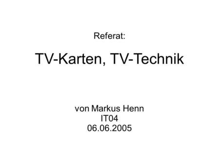 Referat: TV-Karten, TV-Technik von Markus Henn IT04 06.06.2005.