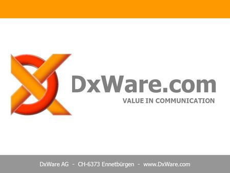 DxWare AG - CH-6373 Ennetbürgen - www.DxWare.com DxWare.com VALUE IN COMMUNICATION.