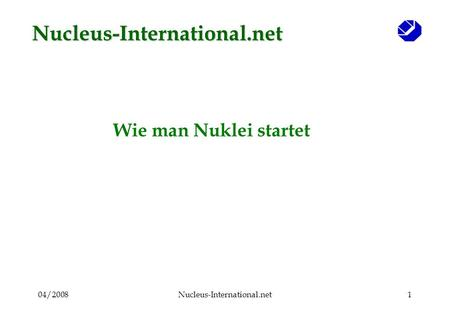 04/2008Nucleus-International.net1 Wie man Nuklei startet Nucleus-International.net.
