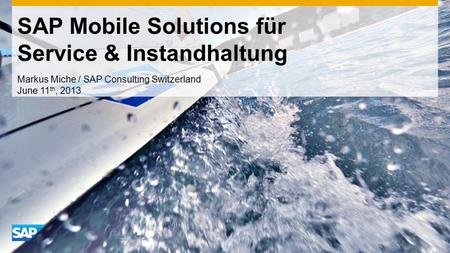 SAP Mobile Solutions für Service & Instandhaltung Markus Miche / SAP Consulting Switzerland June 11 th, 2013.