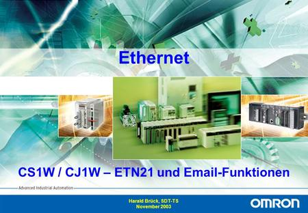 1 Advanced Industrial Automation Ethernet CS1W / CJ1W – ETN21 und Email-Funktionen Harald Brück, SDT-TS November 2003.