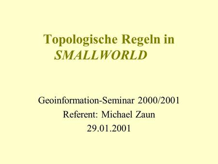 Topologische Regeln in SMALLWORLD Geoinformation-Seminar 2000/2001 Referent: Michael Zaun 29.01.2001.