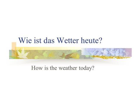Wie ist das Wetter heute? How is the weather today?