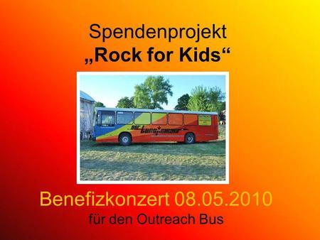 Spendenprojekt Rock for Kids Benefizkonzert 08.05.2010 für den Outreach Bus.