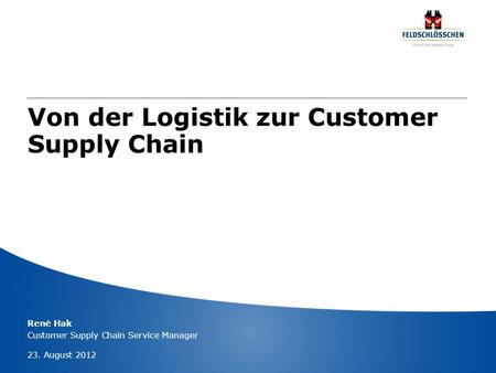 Von der Logistik zur Customer Supply Chain René Hak Customer Supply Chain Service Manager 23. August 2012.