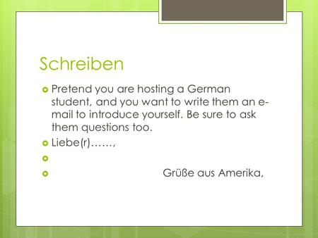 Schreiben Pretend you are hosting a German student, and you want to write them an e- mail to introduce yourself. Be sure to ask them questions too. Liebe(r)……,