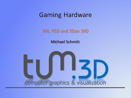 Computer graphics & visualization Gaming Hardware Wii, PS3 und Xbox 360 Michael Schmitt.