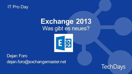 IT Pro Day Exchange 2013 Was gibt es neues? Dejan Foro