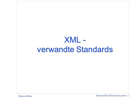 Interoperable Informationssysteme - 1 Klemens Böhm XML - verwandte Standards.