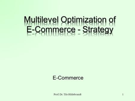 Prof. Dr. Tilo Hildebrandt1 E-Commerce. Optimization Goal Maximize profit of the E- Commerce strategy under the side condition of Internet 2Prof. Dr.