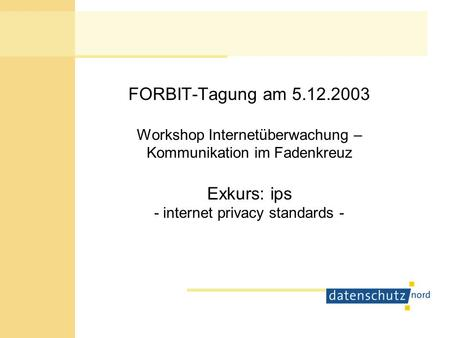 FORBIT-Tagung am 5.12.2003 Workshop Internetüberwachung – Kommunikation im Fadenkreuz Exkurs: ips - internet privacy standards -