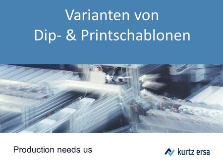 Production needs us Varianten von Dip- & Printschablonen.