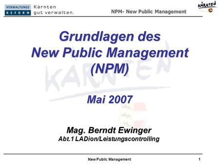 NPM- New Public Management New Public Management1 Grundlagen des New Public Management (NPM) Mai 2007 Mag. Berndt Ewinger Abt.1 LADion/Leistungscontrolling.