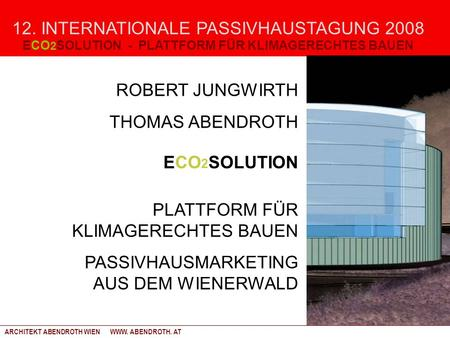 12. INTERNATIONALE PASSIVHAUSTAGUNG 2008 ROBERT JUNGWIRTH THOMAS ABENDROTH ECO 2 SOLUTION PLATTFORM FÜR KLIMAGERECHTES BAUEN PASSIVHAUSMARKETING AUS DEM.
