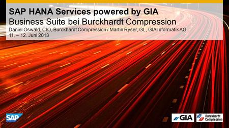 Daniel Oswald, CIO, Burckhardt Compression / Martin Ryser, GL, GIA Informatik AG 11. – 12. Juni 2013 SAP HANA Services powered by GIA Business Suite bei.