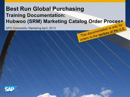 Best Run Global Purchasing Training Documentation: Hubwoo (SRM) Marketing Catalog Order Process GPO Commodity Marketing April, 2013.