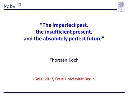 The imperfect past, the insufficient present, and the absolutely perfect future Thorsten Koch IGeLU 2013, Freie Universität Berlin 1.