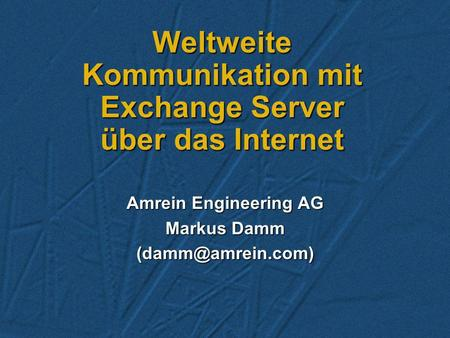 Weltweite Kommunikation mit Exchange Server über das Internet Amrein Engineering AG Markus Damm