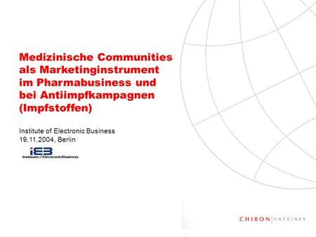 1 Medizinische Communities als Marketinginstrument im Pharmabusiness und bei Antiimpfkampagnen (Impfstoffen) Institute of Electronic Business 19.11.2004,
