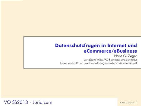 © Hans G. Zeger 2013 VO SS2013 - Juridicum Datenschutzfragen in Internet und eCommerce/eBusiness Hans G. Zeger Juridicum Wien, VO Sommersemester 2013 Download: