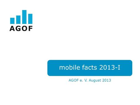 Mobile facts 2013-I AGOF e. V. August 2013. Das AGOF Mobile Universum.