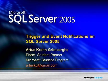 Trigger und Event Notifications im SQL Server 2005 Artus Krohn-Grimberghe Ehem. Student Partner Microsoft Student Program