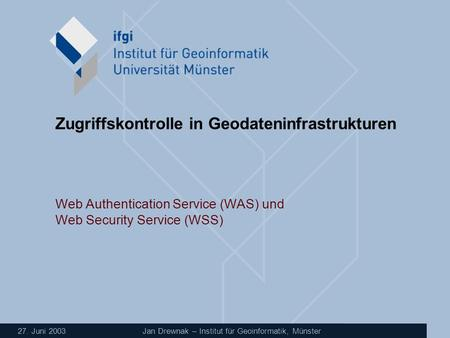 27. Juni 2003 Jan Drewnak – Institut für Geoinformatik, Münster Zugriffskontrolle in Geodateninfrastrukturen Web Authentication Service (WAS) und Web Security.