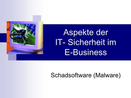 Aspekte der IT- Sicherheit im E-Business Schadsoftware (Malware)