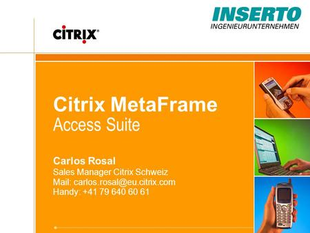Citrix MetaFrame Access Suite Carlos Rosal Sales Manager Citrix Schweiz Mail: Handy: +41 79 640 60 61.