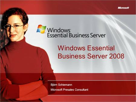 Windows Essential Business Server 2008 Björn Schiemann Microsoft Presales Consultant.