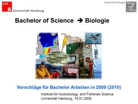 Bachelor of Science Biologie Institute for Hydrobiology and Fisheries Science Vorschläge für Bachelor Arbeiten in 2009 (2010) Universität Hamburg, 15.01.2009.