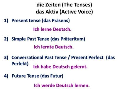 Die Zeiten (The Tenses) das Aktiv (Active Voice) 1)Present tense (das Präsens) 2)Simple Past Tense (das Präteritum) 3)Conversational Past Tense / Present.