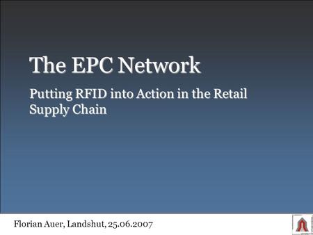 The EPC Network Putting RFID into Action in the Retail Supply Chain Florian Auer, Landshut, 25.06.2007.