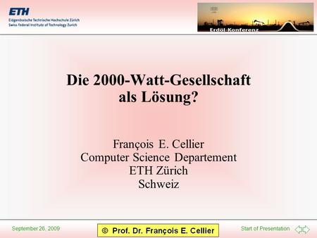 Start of Presentation September 26, 2009 Die 2000-Watt-Gesellschaft als Lösung? François E. Cellier Computer Science Departement ETH Zürich Schweiz.