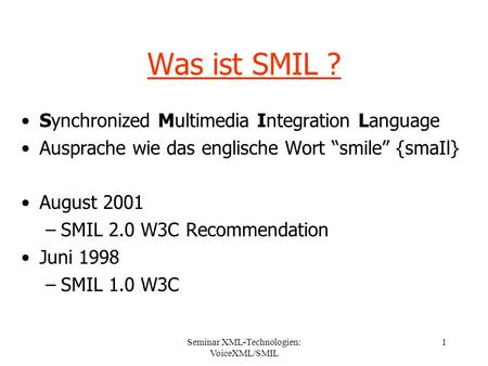 Seminar XML-Technologien: VoiceXML/SMIL 1 Was ist SMIL ? Synchronized Multimedia Integration Language Ausprache wie das englische Wort smile {smaIl} August.