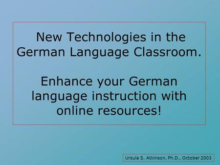 New Technologies in the German Language Classroom. Enhance your German language instruction with online resources! Ursula S. Atkinson, Ph.D., October.