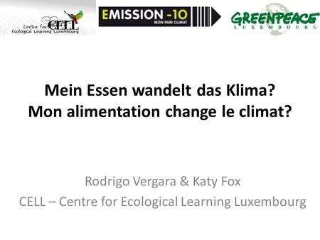 Mein Essen wandelt das Klima? Mon alimentation change le climat? Rodrigo Vergara & Katy Fox CELL – Centre for Ecological Learning Luxembourg.