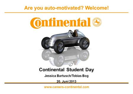 Are you auto-motivated? Welcome! www.careers-continental.com Continental Student Day Jessica Bartusch/Tobias Bog 20. Juni 2013.